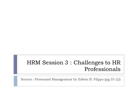 HRM Session 3 : Challenges to HR Professionals Source : Personnel Management by Edwin B. Flippo (pg:10-22)