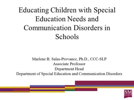 Educating Children with Special Education Needs and Communication Disorders in Schools Marlene B. Salas-Provance, Ph.D., CCC-SLP Associate Professor Department.