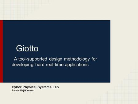 Giotto A tool-supported design methodology for developing hard real-time applications Cyber Physical Systems Lab Ramtin Raji Kermani.