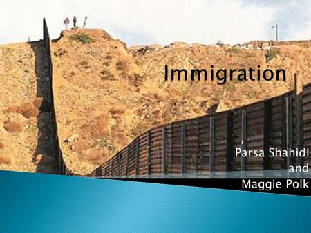 Parsa Shahidi and Maggie Polk Immigration Facts  The U.S. admits about 660,000 legal immigrants per year  The Immigration Act of 1990 allows for 480,000.