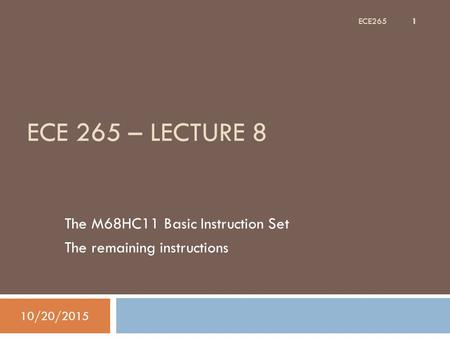 ECE 265 – LECTURE 8 The M68HC11 Basic Instruction Set The remaining instructions 10/20/2015 1 ECE265.