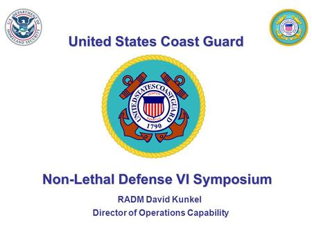 United States Coast Guard Non-Lethal Defense VI Symposium RADM David Kunkel Director of Operations Capability.