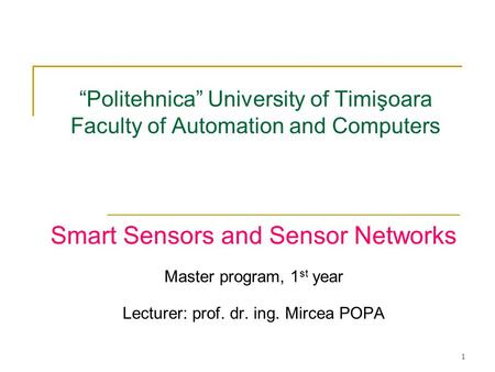 "1 ""Politehnica"" University of Timişoara Faculty of Automation and Computers Smart <strong>Sensors</strong> and <strong>Sensor</strong> <strong>Networks</strong> Master program, 1 st year Lecturer: prof."