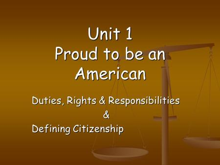 Unit 1 Proud to be an American Duties, Rights & Responsibilities & Defining Citizenship.