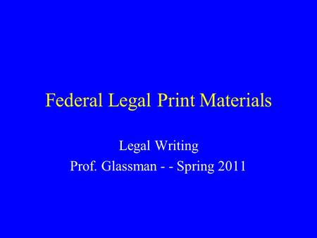 Federal Legal Print Materials Legal Writing Prof. Glassman - - Spring 2011.