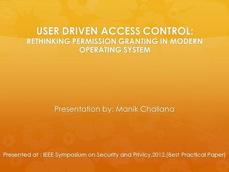 USER DRIVEN ACCESS CONTROL: RETHINKING PERMISSION GRANTING IN MODERN OPERATING SYSTEM Presentation by: Manik Challana Presented at : IEEE Symposium on.