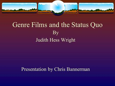 Genre Films and the Status Quo By Judith Hess Wright Presentation by Chris Bannerman.