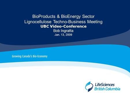 BioProducts & BioEnergy Sector Lignocellulose Techno-Business Meeting UBC Video-Conference Bob Ingratta Jan. 13, 2009.