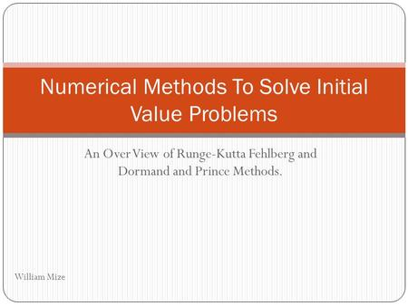 An Over View of Runge-Kutta Fehlberg and Dormand and Prince Methods. Numerical Methods To Solve Initial Value Problems William Mize.