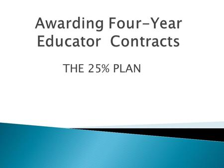 "THE 25% PLAN. Superintendents must review the performance and evaluations of all ""teachers"" who have been employed by the board of education for at least."