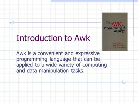 Introduction to Awk Awk is a convenient and expressive programming language that can be applied to a wide variety of computing and data manipulation tasks.