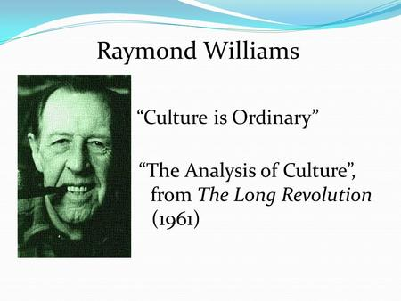 "Raymond Williams ""Culture is Ordinary"" (1958) "" ""The Analysis of Culture"", f from The Long Revolution ( (1961)"