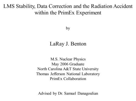 LMS Stability, Data Correction and the Radiation Accident within the PrimEx Experiment by LaRay J. Benton M.S. Nuclear Physics May 2006 Graduate North.