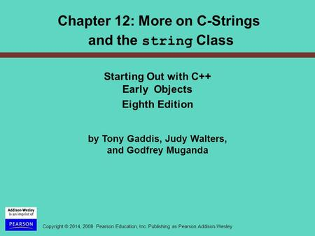 Copyright © 2014, 2008 Pearson Education, Inc. Publishing as Pearson Addison-Wesley Chapter 12: More on C-Strings and the string Class Starting Out with.