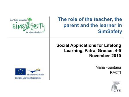 The role of the teacher, the parent and the learner in SimSafety Social Applications for Lifelong Learning, Patra, Greece, 4-5 November 2010 Maria Fountana.