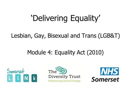 'Delivering Equality' Lesbian, Gay, Bisexual and Trans (LGB&T) Module 4: Equality Act (2010)