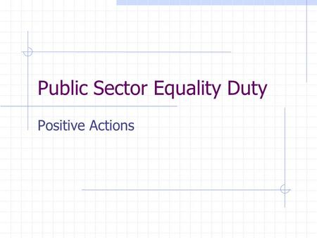 Public Sector Equality Duty Positive Actions. Public Sector Equality Duty April 2011 eliminate discrimination, harassment, victimisation advance equality.