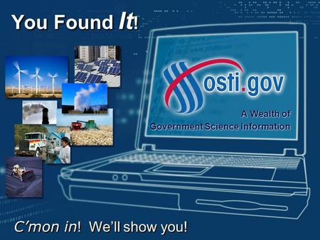 You Found It ! A Wealth of Government Science Information A Wealth of Government Science Information C'mon in ! We'll show you!