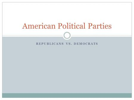 REPUBLICANS VS. DEMOCRATS American Political Parties.