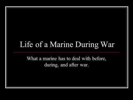 Life of a Marine During War What a marine has to deal with before, during, and after war.