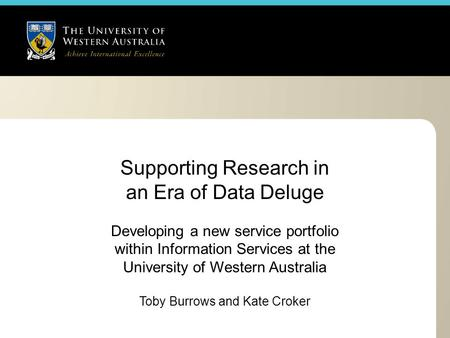 Supporting Research in an Era of Data Deluge Developing a new service portfolio within Information Services at the University of Western Australia Toby.