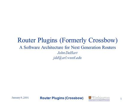 January 9, 2001 Router Plugins (Crossbow) 1 Washington WASHINGTON UNIVERSITY IN ST LOUIS Router Plugins (Formerly Crossbow) A Software Architecture for.