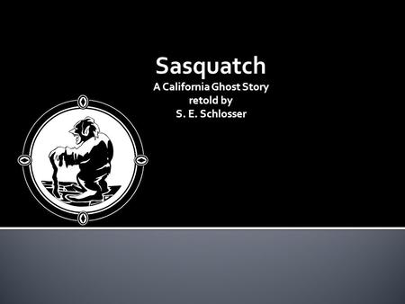 Sasquatch A California Ghost Story retold by S. E. Schlosser.