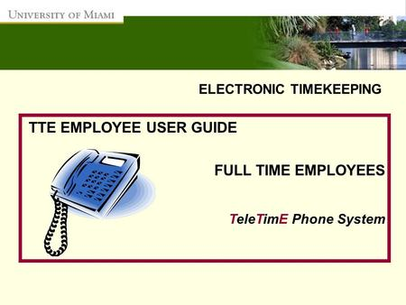 ELECTRONIC TIMEKEEPING TTE EMPLOYEE USER GUIDE FULL TIME EMPLOYEES TeleTimE Phone System.