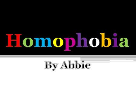 What is Homophobia?What is Homophobia? Homophobia is a fear or hatred of homosexuals or people who are identified or perceived as being lesbian, gay,