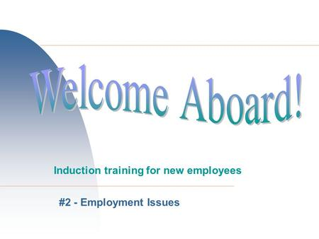 Welcome Aboard! Induction training for new employees #2 - Employment Issues.