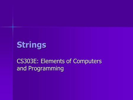Strings CS303E: Elements of Computers and Programming.
