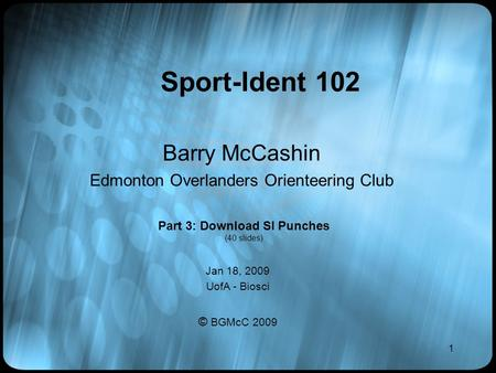 1 Sport-Ident 102 Barry McCashin Edmonton Overlanders Orienteering Club Jan 18, 2009 UofA - Biosci © BGMcC 2009 Part 3: Download SI Punches (40 slides)