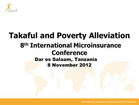 Takaful and Poverty Alleviation 8 th International Microinsurance Conference Dar es Salaam, Tanzania 8 November 2012.
