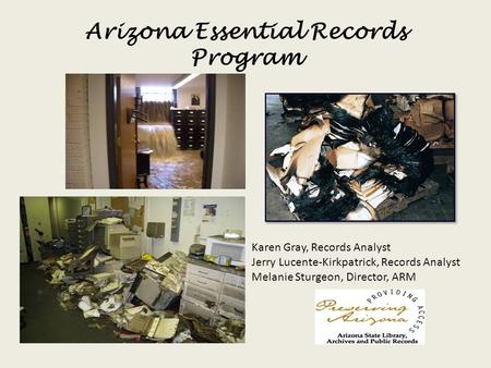 Arizona Essential Records Program Karen Gray, Records Analyst Jerry Lucente-Kirkpatrick, Records Analyst Melanie Sturgeon, Director, ARM.