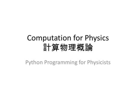 Computation for Physics 計算物理概論 Python Programming for Physicists.