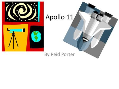 Apollo 11 By Reid Porter. A Crew For Apollo 11 These are the three astronauts their names are Mr. Neil Armstrong was the command pilot Michael Collins.
