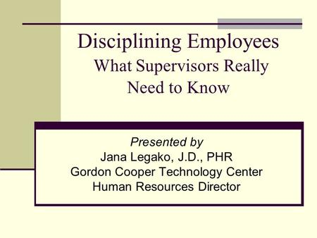 Disciplining Employees What Supervisors Really Need to Know Presented by Jana Legako, J.D., PHR Gordon Cooper Technology Center Human Resources Director.