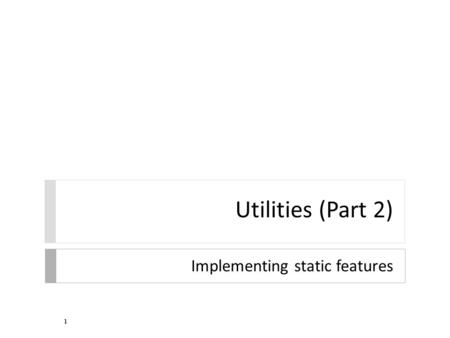 Utilities (Part 2) Implementing static features 1.