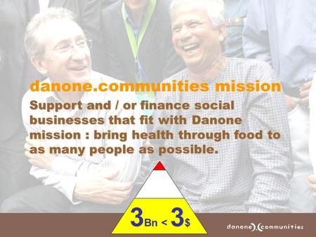 Danone.communities mission Support and / or finance social businesses that fit with Danone mission : bring health through food to as many people as possible.