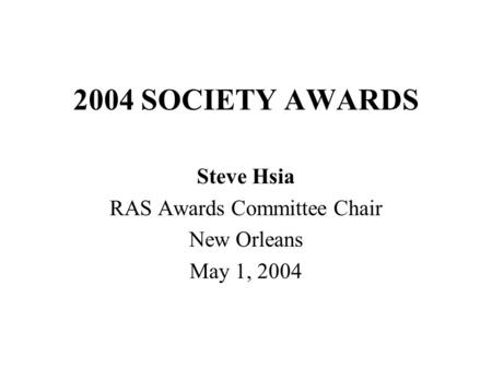 2004 SOCIETY AWARDS Steve Hsia RAS Awards Committee Chair New Orleans May 1, 2004.
