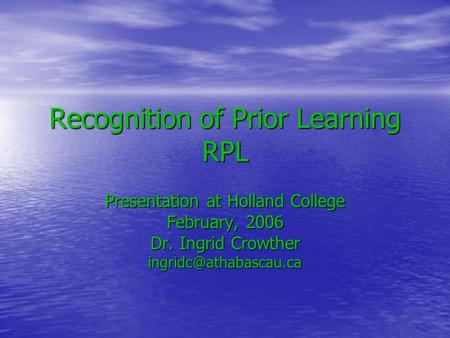 Recognition of Prior Learning RPL Presentation at Holland College February, 2006 Dr. Ingrid Crowther