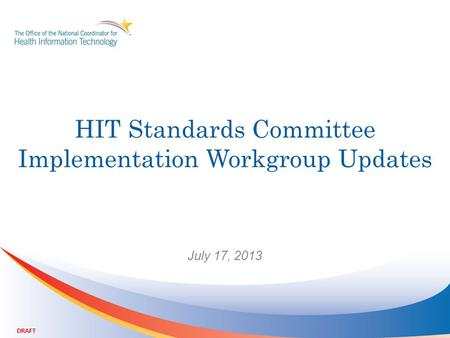HIT Standards Committee Implementation Workgroup Updates July 17, 2013 DRAFT.