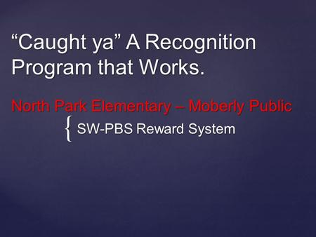 "{ ""Caught ya"" A Recognition Program that Works. North Park Elementary – Moberly Public SW-PBS Reward System."