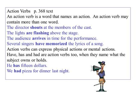 Action Verbs p. 368 text An action verb is a word that names an action. An action verb may contain more than one word. The director shouts at the members.