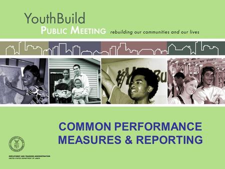 COMMON PERFORMANCE MEASURES & REPORTING. New legislation requires the use of three outcome performance measures that are used in all ETA youth programs.