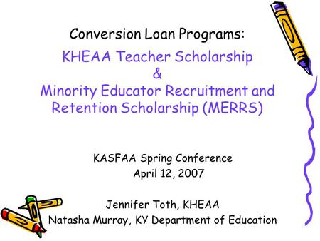 Conversion Loan Programs: KHEAA Teacher Scholarship & Minority Educator Recruitment and Retention Scholarship (MERRS) KASFAA Spring Conference April 12,
