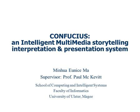 CONFUCIUS: an Intelligent MultiMedia storytelling interpretation & presentation system Minhua Eunice Ma Supervisor: Prof. Paul Mc Kevitt School of Computing.
