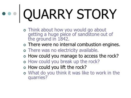 QUARRY STORY Think about how you would go about getting a huge piece of sandstone out of the ground in 1842. There were no internal combustion engines.