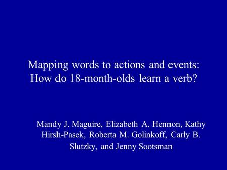 Mapping words to actions and events: How do 18-month-olds learn a verb? Mandy J. Maguire, Elizabeth A. Hennon, Kathy Hirsh-Pasek, Roberta M. Golinkoff,