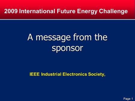 Page 1 A message from the sponsor IEEE Industrial Electronics Society, 2009 International Future Energy Challenge.